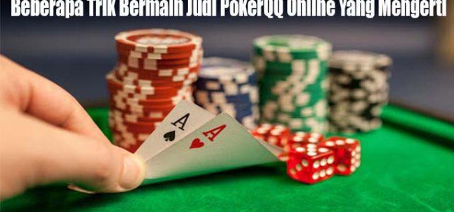 Beberapa Trik Bermain Judi PokerQQ Online Yang Mengerti